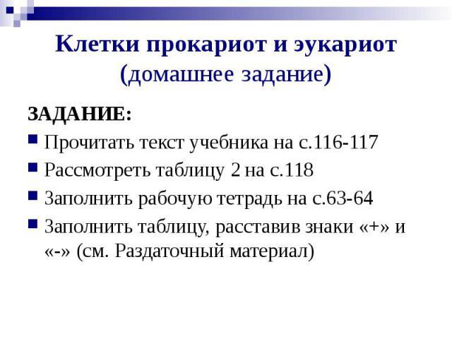 Клетки прокариот и эукариот (домашнее задание) ЗАДАНИЕ: Прочитать текст учебника на с.116-117 Рассмотреть таблицу 2 на с.118 Заполнить рабочую тетрадь на с.63-64 Заполнить таблицу, расставив знаки «+» и «-» (см. Раздаточный материал)