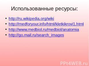 Использованные ресурсы: http://ru.wikipedia.org/wiki http://medforyour.info/html