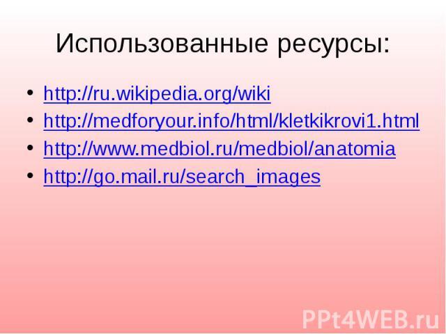 Использованные ресурсы: http://ru.wikipedia.org/wiki http://medforyour.info/html/kletkikrovi1.html http://www.medbiol.ru/medbiol/anatomia http://go.mail.ru/search_images