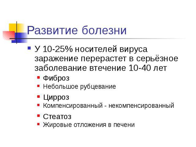 Развитие болезни У 10-25% носителей вируса заражение перерастет в серьёзное заболевание втечение 10-40 лет Фиброз Небольшое рубцевание Цирроз Компенсированный - некомпенсированный Стеатоз Жировые отложения в печени