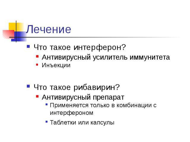 Лечение Что такое интерферон? Антивирусный усилитель иммунитета Инъекции Что такое рибавирин? Антивирусный препарат Применяется только в комбинации с интерфероном Таблетки или капсулы