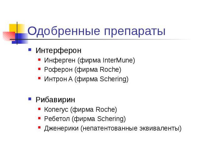 Одобренные препараты Интерферон Инферген (фирма InterMune) Роферон (фирма Roche) Интрон A (фирма Schering) Рибавирин Копегус (фирма Roche) Ребетол (фирма Schering) Дженерики (непатентованные эквиваленты)