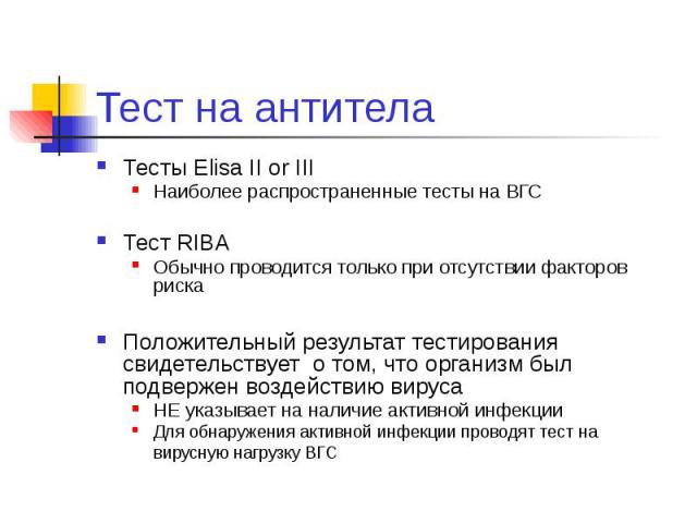 Тест на антитела Тесты Elisa II or III Наиболее распространенные тесты на ВГС Тест RIBA Обычно проводится только при отсутствии факторов риска Положительный результат тестирования свидетельствует о том, что организм был подвержен воздействию вируса …