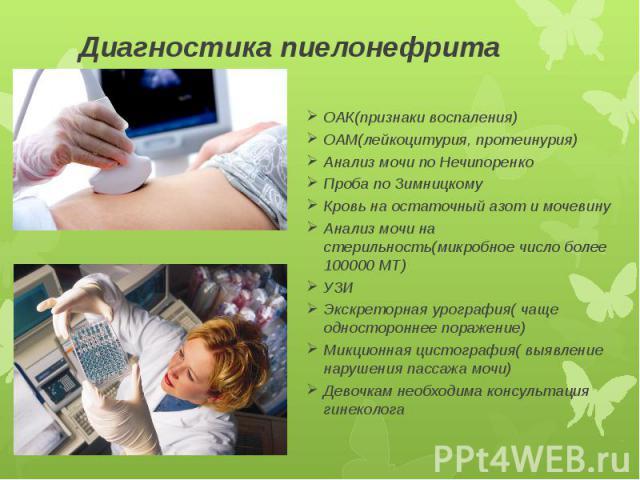 Диагностика пиелонефрита ОАК(признаки воспаления) ОАМ(лейкоцитурия, протеинурия) Анализ мочи по Нечипоренко Проба по Зимницкому Кровь на остаточный азот и мочевину Анализ мочи на стерильность(микробное число более 100000 МТ) УЗИ Экскреторная урограф…
