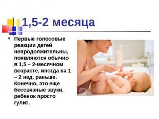 Первые голосовые реакции детей непродолжительны, появляются обычно в 1,5 – 2-мес