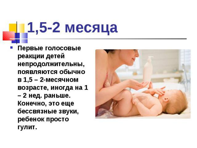 Первые голосовые реакции детей непродолжительны, появляются обычно в 1,5 – 2-месячном возрасте, иногда на 1 – 2 нед. раньше. Конечно, это еще бессвязные звуки, ребенок просто гулит. Первые голосовые реакции детей непродолжительны, появляются обычно …