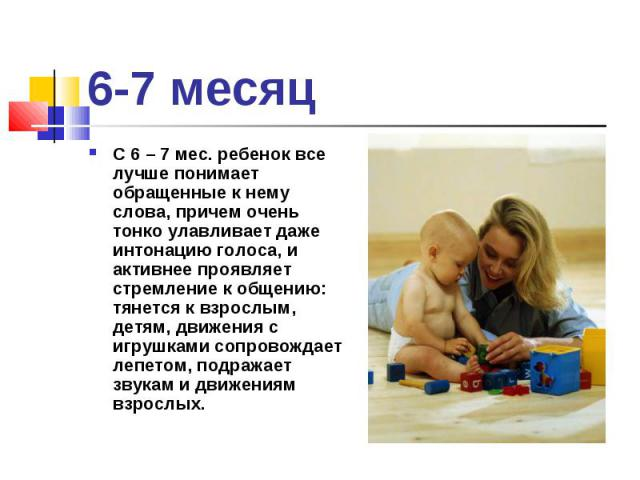 С 6 – 7 мес. ребенок все лучше понимает обращенные к нему слова, причем очень тонко улавливает даже интонацию голоса, и активнее проявляет стремление к общению: тянется к взрослым, детям, движения с игрушками сопровождает лепетом, подражает звукам и…