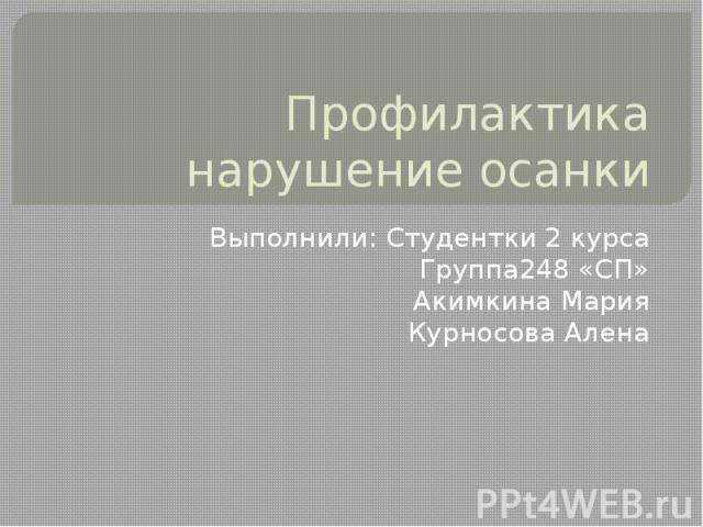 Профилактика нарушение осанки Выполнили: Студентки 2 курса Группа248 «СП» Акимкина Мария Курносова Алена
