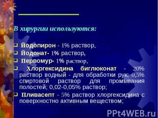 В хирургии используются: В хирургии используются: Йодопирон - 1% раствор, Йодона