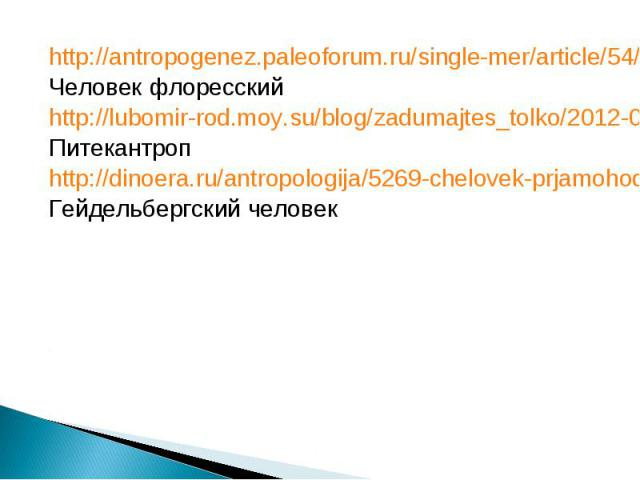 http://antropogenez.paleoforum.ru/single-mer/article/54/ http://antropogenez.paleoforum.ru/single-mer/article/54/ Человек флоресский http://lubomir-rod.moy.su/blog/zadumajtes_tolko/2012-04-12-13 Питекантроп http://dinoera.ru/antropologija/5269-chelo…