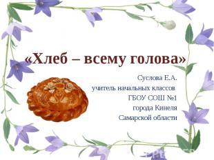 «Хлеб – всему голова» Суслова Е.А. учитель начальных классов ГБОУ СОШ №1 города