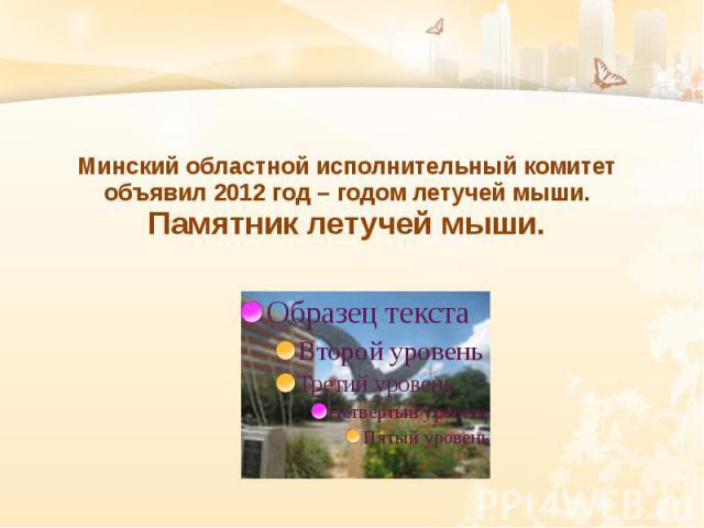 Минский областной исполнительный комитет объявил 2012 год – годом летучей мыши. Памятник летучей мыши.