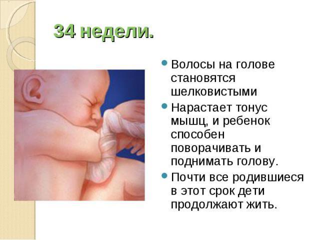 Волосы на голове становятся шелковистыми Волосы на голове становятся шелковистыми Нарастает тонус мышц, и ребенок способен поворачивать и поднимать голову. Почти все родившиеся в этот срок дети продолжают жить.