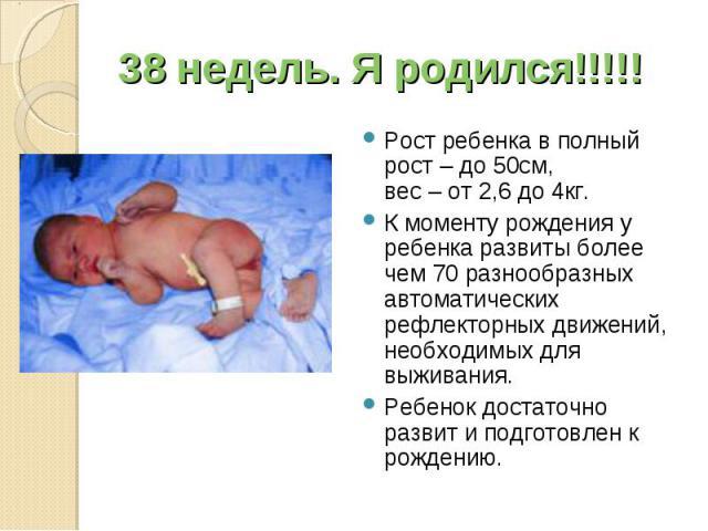 Рост ребенка в полный рост – до 50см, вес – от 2,6 до 4кг. Рост ребенка в полный рост – до 50см, вес – от 2,6 до 4кг. К моменту рождения у ребенка развиты более чем 70 разнообразных автоматических рефлекторных движений, необходимых для выживания. Ре…