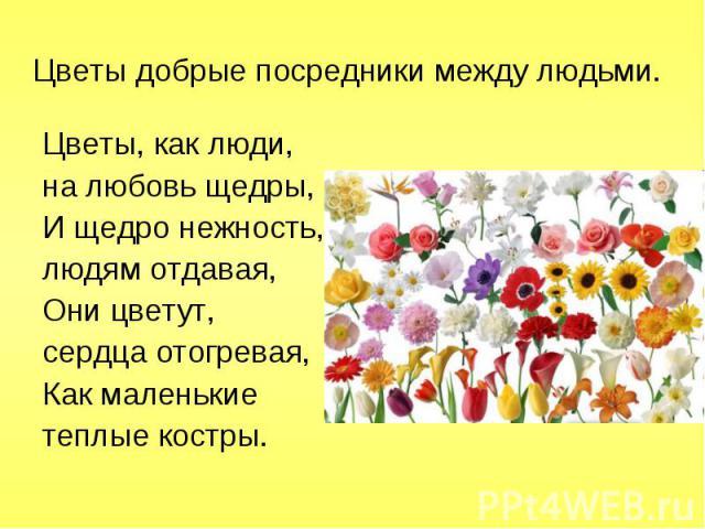 Цветы, как люди, Цветы, как люди, на любовь щедры, И щедро нежность, людям отдавая, Они цветут, сердца отогревая, Как маленькие теплые костры.