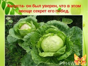 Капуста- он был уверен, что в этом овоще секрет его побед. Выдающийся полководец
