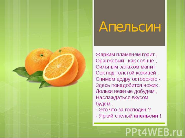 Апельсин Жарким пламенем горит , Оранжевый , как солнце , Сильным запахом манит Сок под толстой кожицей . Снимем цедру осторожно - Здесь понадобится ножик . Дольки нежные добудем , Наслаждаться вкусом будем . - Это что за господин ? - Яркий сп…