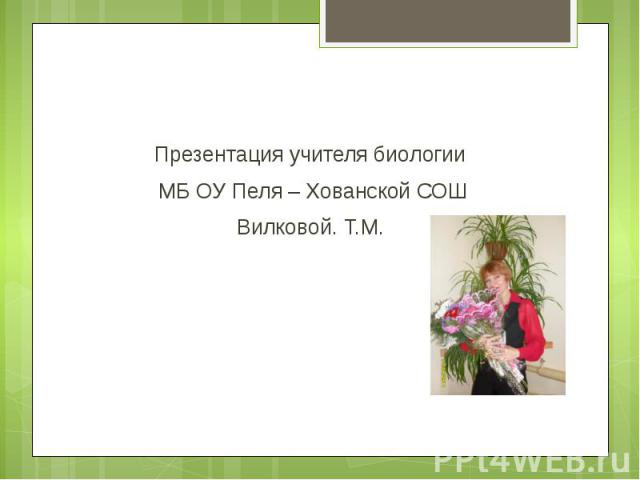 Презентация учителя биологии Презентация учителя биологии МБ ОУ Пеля – Хованской СОШ Вилковой. Т.М.