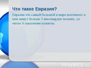 Евразия-это самый большой в мире континент, в нем живут больше 5 миллиардов чело