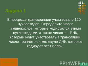Задача 1 В процессе транскрипции участвовало 120 нуклеотидов. Определите число а