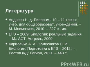 Литература Андреев Н. д. Биология. 10 – 11 клссы: учеб. для общеобразоват. учреж