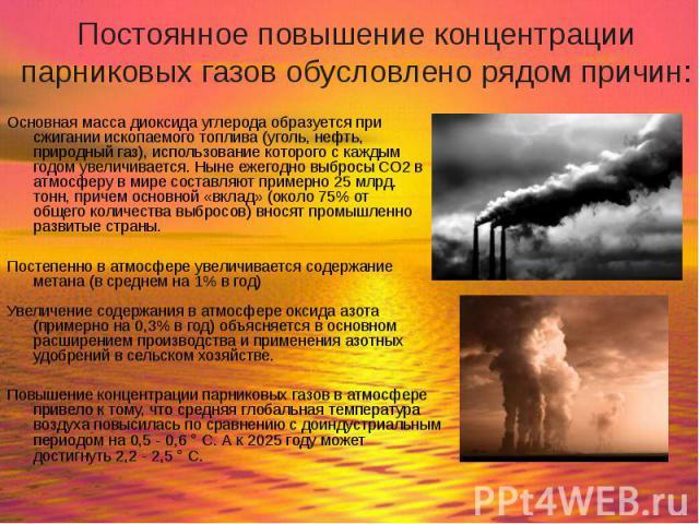 Основная масса диоксида углерода образуется при сжигании ископаемого топлива (уголь, нефть, природный газ), использование которого с каждым годом увеличивается. Ныне ежегодно выбросы СО2 в атмосферу в мире составляют примерно 25 млрд. тонн, причем о…