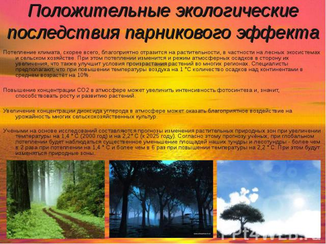 Потепление климата, скорее всего, благоприятно отразится на растительности, в частности на лесных экосистемах и сельском хозяйстве. При этом потеплении изменится и режим атмосферных осадков в сторону их увеличения, что также улучшит условия произрас…