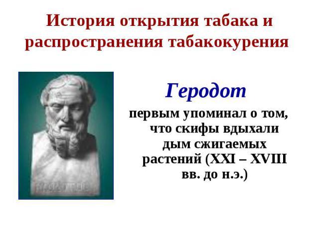 Геродот Геродот первым упоминал о том, что скифы вдыхали дым сжигаемых растений (XXI – XVIII вв. до н.э.)