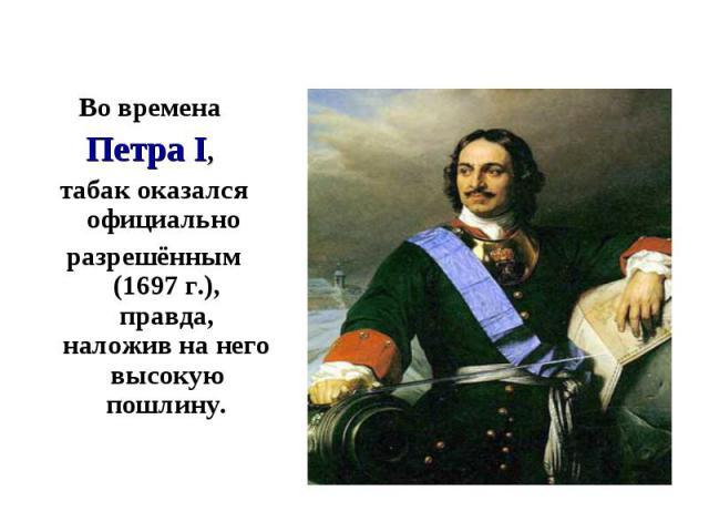 Во времена Во времена Петра I, табак оказался официально разрешённым (1697 г.), правда, наложив на него высокую пошлину.