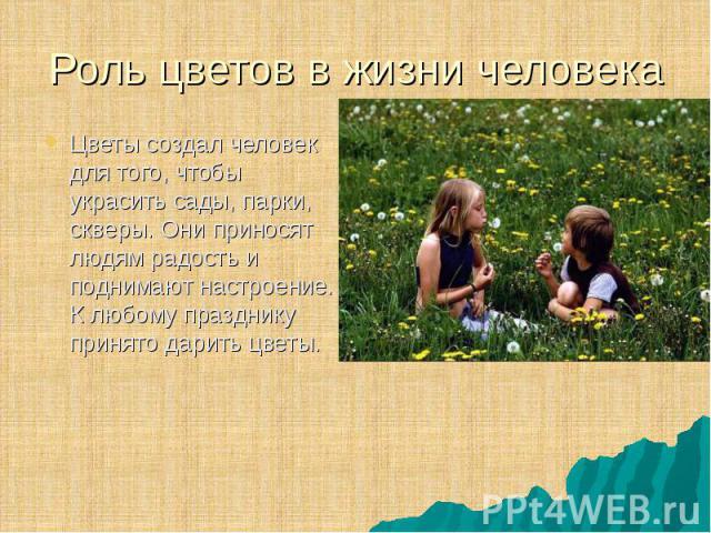 Цветы создал человек для того, чтобы украсить сады, парки, скверы. Они приносят людям радость и поднимают настроение. К любому празднику принято дарить цветы. Цветы создал человек для того, чтобы украсить сады, парки, скверы. Они приносят людям радо…