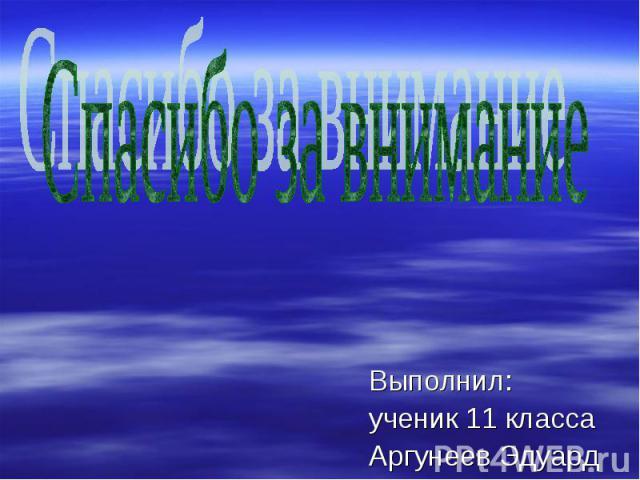 Выполнил: Выполнил: ученик 11 класса Аргунеев Эдуард