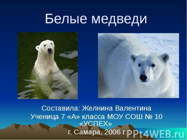 Белые медведи Составила: Желнина Валентина Ученица 7 «А» класса МОУ СОШ № 10 «УСПЕХ» г. Самара, 2006 г
