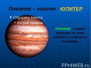 Планета – гигант - ЮПИТЕР Юпитер – самая крупная из всех планет Солнечной систем