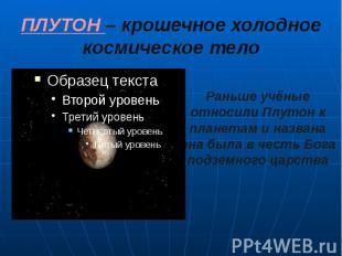 ПЛУТОН – крошечное холодное космическое тело Раньше учёные относили Плутон к пла