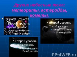 Другие небесные тела: метеориты, астеройды, кометы.
