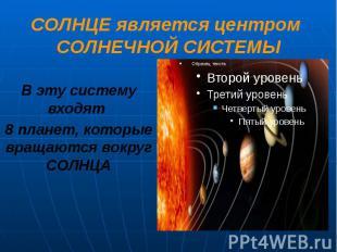 СОЛНЦЕ является центром СОЛНЕЧНОЙ СИСТЕМЫ В эту систему входят 8 планет, которые