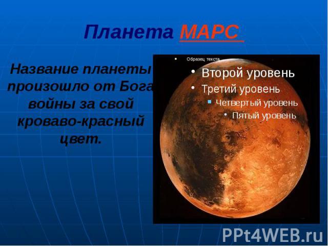 Планета МАРС Название планеты произошло от Бога войны за свой кроваво-красный цвет.