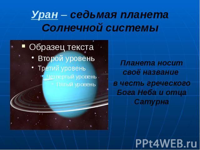 Уран – седьмая планета Солнечной системы Планета носит своё название в честь греческого Бога Неба и отца Сатурна