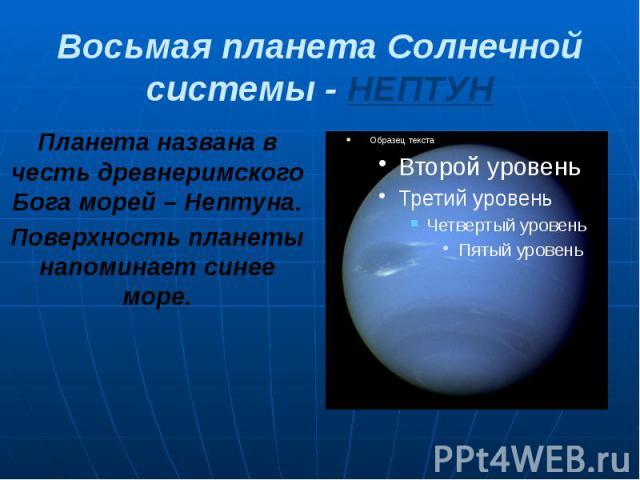 Восьмая планета Солнечной системы - НЕПТУН Планета названа в честь древнеримского Бога морей – Нептуна. Поверхность планеты напоминает синее море.