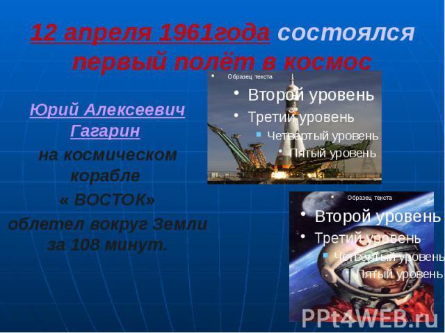 12 апреля 1961года состоялся первый полёт в космос Юрий Алексеевич Гагарин на космическом корабле « ВОСТОК» облетел вокруг Земли за 108 минут.