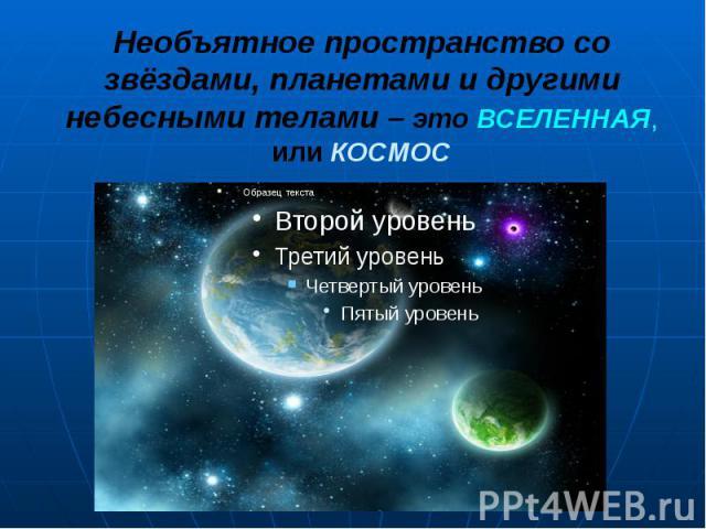 Необъятное пространство со звёздами, планетами и другими небесными телами – это ВСЕЛЕННАЯ, или КОСМОС Необъятное пространство со звёздами, планетами и другими небесными телами – это ВСЕЛЕННАЯ, или КОСМОС