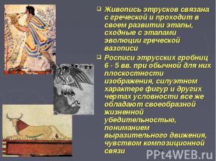 Живопись этрусков связана с греческой и проходит в своем развитии этапы, сходные