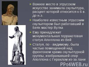 Важное место в этрусском искусстве занимала скульптура, расцвет которой относитс