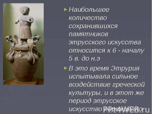 Наибольшее количество сохранившихся памятников этрусского искусства относится к