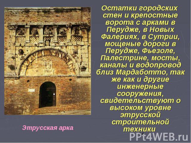 Остатки городских стен и крепостные ворота с арками в Перудже, в Новых Фалериях, в Сутрии, мощеные дороги в Перудже, Фьезоле, Палестрине, мосты, каналы и водопровод близ Мардаботто, так же как и другие инженерные сооружения, свидетельствуют о высоко…