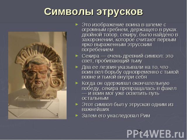 Символы этрусков Это изображение воина в шлеме с огромным гребнем, держащего в руках двойной топор, секиру, было найдено в захоронении, которое считают первым ярко выраженным этрусским погребением Секира — очень древний символ: это свет, пробивающий…
