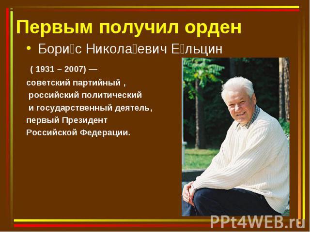 Бори с Никола евич Е льцин Бори с Никола евич Е льцин ( 1931 – 2007) — советский партийный , российский политический и государственный деятель, первый Президент Российской Федерации.