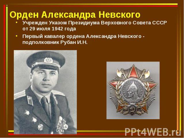 Учрежден Указом Президиума Верховного Совета СССР от 29 июля 1942 года Учрежден Указом Президиума Верховного Совета СССР от 29 июля 1942 года Первый кавалер ордена Александра Невского - подполковник Рубан И.Н.
