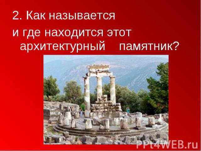 2. Как называется 2. Как называется и где находится этот архитектурный памятник?