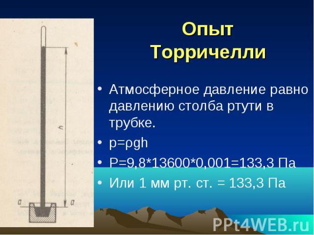 Опыт Торричелли Атмосферное давление равно давлению столба ртути в трубке. p=ρgh P=9,8*13600*0,001=133,3 Па Или 1 мм рт. ст. = 133,3 Па
